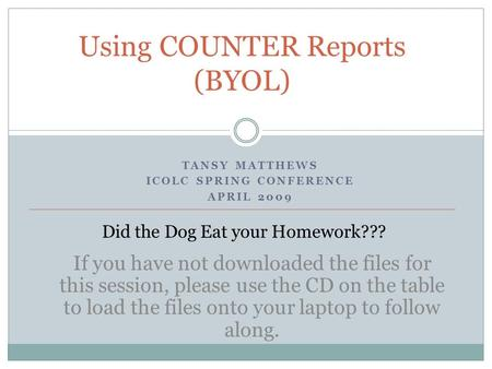 TANSY MATTHEWS ICOLC SPRING CONFERENCE APRIL 2009 Using COUNTER Reports (BYOL) Did the Dog Eat your Homework??? If you have not downloaded the files for.