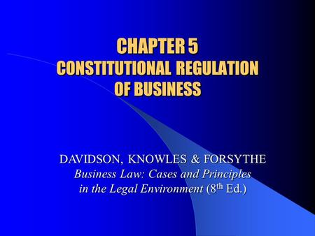 CHAPTER 5 CONSTITUTIONAL REGULATION OF BUSINESS DAVIDSON, KNOWLES & FORSYTHE Business Law: Cases and Principles in the Legal Environment (8 th Ed.)