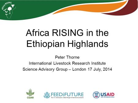 Africa RISING in the Ethiopian Highlands Peter Thorne International Livestock Research Institute Science Advisory Group – London 17 July, 2014.