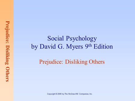 Prejudice: Disliking Others Copyright © 2008 by The McGraw-Hill Companies, Inc. Social Psychology by David G. Myers 9 th Edition Prejudice: Disliking Others.