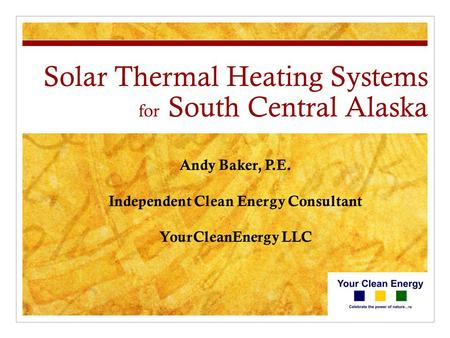 Solar Thermal Heating Systems for South Central Alaska Andy Baker, P.E. Independent Clean Energy Consultant YourCleanEnergy LLC.