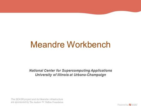 The SEASR project and its Meandre infrastructure are sponsored by The Andrew W. Mellon Foundation Meandre Workbench National Center for Supercomputing.