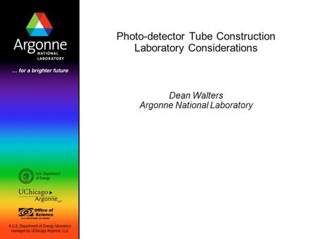 Photo-detector Tube Construction Laboratory Considerations Dean Walters Argonne National Laboratory.