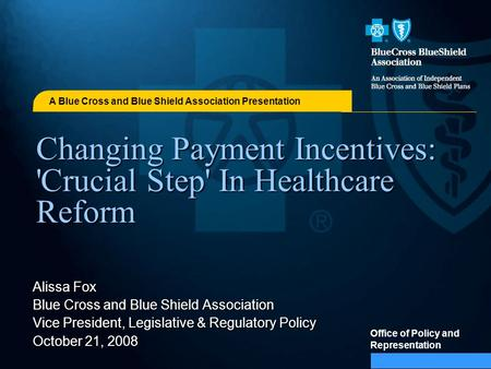 A Blue Cross and Blue Shield Association Presentation Office of Policy and Representation Changing Payment Incentives: 'Crucial Step' In Healthcare Reform.