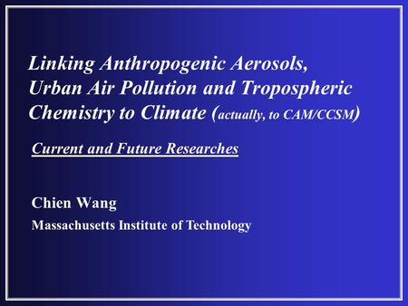 Linking Anthropogenic Aerosols, Urban Air Pollution and Tropospheric Chemistry to Climate ( actually, to CAM/CCSM ) Chien Wang Massachusetts Institute.