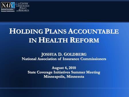 H OLDING P LANS A CCOUNTABLE IN H EALTH R EFORM J OSHUA D. G OLDBERG National Association of Insurance Commissioners August 4, 2010 State Coverage Initiatives.