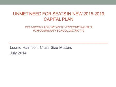 UNMET NEED FOR SEATS IN NEW 2015-2019 CAPITAL PLAN INCLUDING CLASS SIZE AND OVERCROWDING DATA FOR COMMUNITY SCHOOL DISTRICT 12 Leonie Haimson, Class Size.