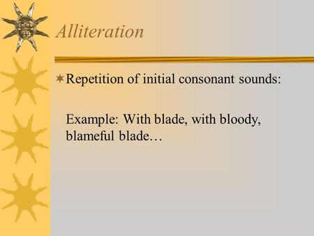 Alliteration  Repetition of initial consonant sounds: Example: With blade, with bloody, blameful blade…