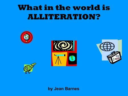 What in the world is ALLITERATION? by Jean Barnes.
