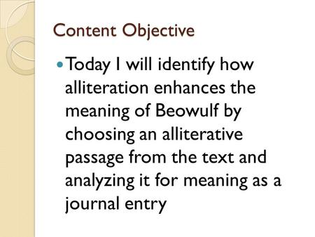 Content Objective Today I will identify how alliteration enhances the meaning of Beowulf by choosing an alliterative passage from the text and analyzing.