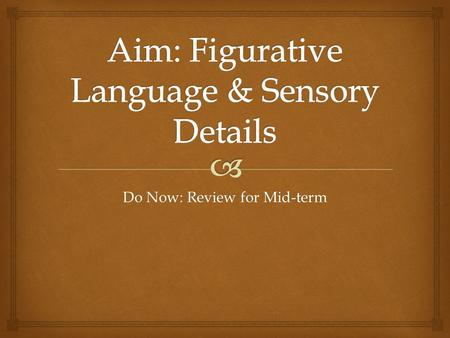 Do Now: Review for Mid-term.   Sensory details are bits of information that you collect through your five senses Sensory Details.