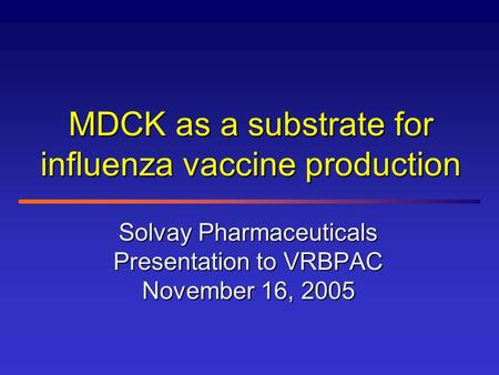 MDCK as a substrate for influenza vaccine production Solvay Pharmaceuticals Presentation to VRBPAC November 16, 2005.