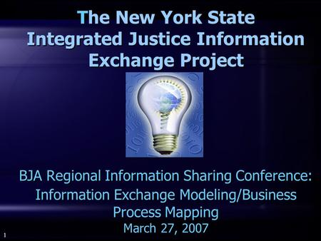 1 The New York State Integrated Justice Information Exchange Project BJA Regional Information Sharing Conference: Information Exchange Modeling/Business.