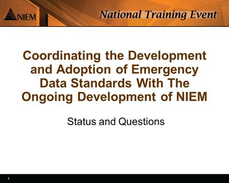 1 1 Coordinating the Development and Adoption of Emergency Data Standards With The Ongoing Development of NIEM Status and Questions.