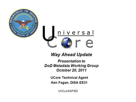 UNCLASSIFIED Way Ahead Update Presentation to DoD Metadata Working Group October 20, 2011 UCore Technical Agent Ken Fagan, DISA EE31.