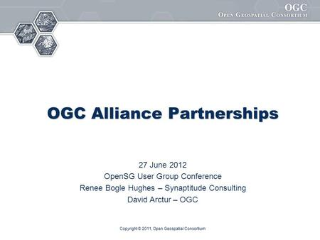 Copyright © 2011, Open Geospatial Consortium OGC Alliance Partnerships 27 June 2012 OpenSG User Group Conference Renee Bogle Hughes – Synaptitude Consulting.