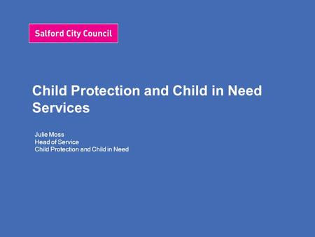Child Protection and Child in Need Services Julie Moss Head of Service Child Protection and Child in Need.
