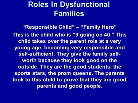 "Roles In Dysfunctional Families ""Responsible Child"" – ""Family Hero"" This is the child who is ""9 going on 40."" This child takes over the parent role at."
