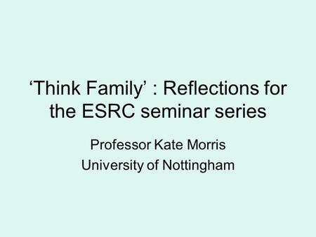'Think Family' : Reflections for the ESRC seminar series Professor Kate Morris University of Nottingham.