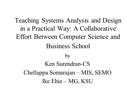 Teaching Systems Analysis and Design in a Practical Way: A Collaborative Effort Between Computer Science and Business School by Ken Surendran-CS Chellappa.