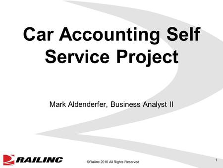 ©Railinc 2010 All Rights Reserved Car Accounting Self Service Project Mark Aldenderfer, Business Analyst II 1.