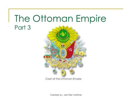 Created by, Jennifer Martinez Crest of the Ottoman Empire The Ottoman Empire Part 3.