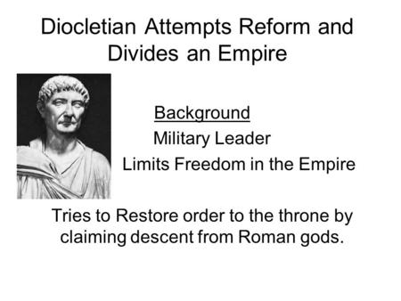 Diocletian Attempts Reform and Divides an Empire Background Military Leader Limits Freedom in the Empire Tries to Restore order to the throne by claiming.