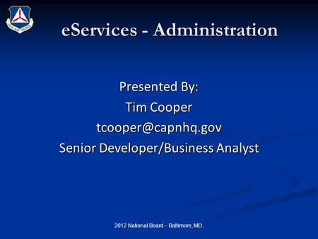 EServices - Administration Presented By: Tim Cooper Senior Developer/Business Analyst 2012 National Board – Baltimore, MD.