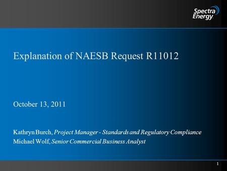 1 Explanation of NAESB Request R11012 October 13, 2011 Kathryn Burch, Project Manager - Standards and Regulatory Compliance Michael Wolf, Senior Commercial.