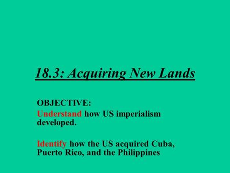 18.3: Acquiring New Lands OBJECTIVE: Understand how US imperialism developed. Identify how the US acquired Cuba, Puerto Rico, and the Philippines.