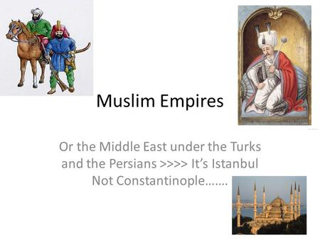 Muslim Empires Or the Middle East under the Turks and the Persians >>>> It's Istanbul Not Constantinople…….