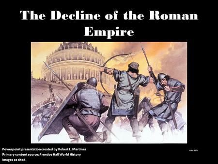The Decline of the Roman Empire Powerpoint presentation created by Robert L. Martinez Primary content source: Prentice Hall World History Images as cited.