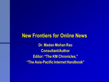 "New Frontiers for Online News Dr. Madan Mohan Rao Consultant/Author Editor: ""The KM Chronicles,"" ""The Asia-Pacific Internet Handbook"""