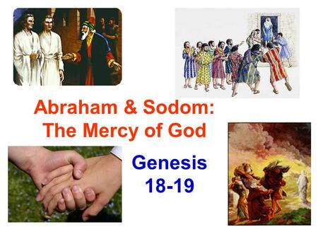 Abraham & Sodom: The Mercy of God Genesis 18-19. Abraham sends them off (18:16) He doesn't know they are headed to destroy Sodom Angels discuss, then.