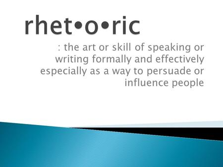 : the art or skill of speaking or writing formally and effectively especially as a way to persuade or influence people.