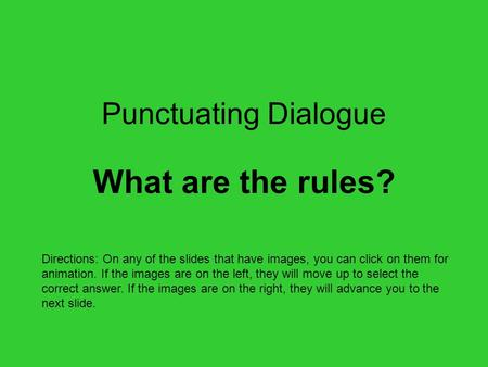 Punctuating Dialogue What are the rules? Directions: On any of the slides that have images, you can click on them for animation. If the images are on.