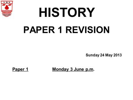 HISTORY PAPER 1 REVISION Sunday 24 May 2013 Paper 1Monday 3 June p.m.