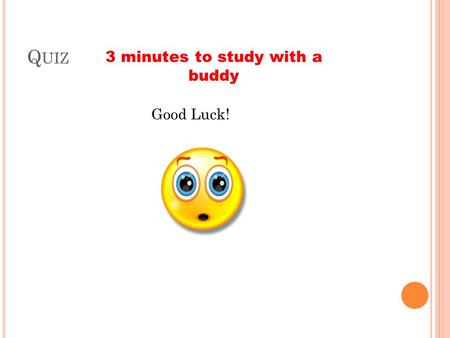Q UIZ Good Luck! 3 minutes to study with a buddy.