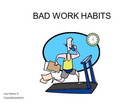 BAD WORK HABITS Lory Warren © Copyright protected.
