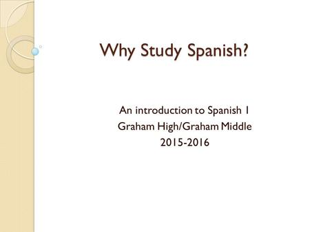 Why Study Spanish? An introduction to Spanish 1 Graham High/Graham Middle 2015-2016.