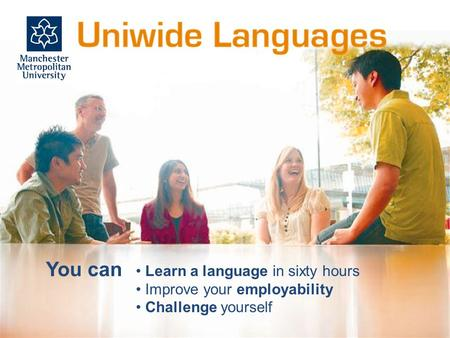 You can Learn a language in sixty hours Improve your employability Challenge yourself.