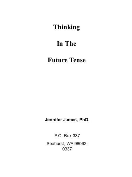 Thinking In The Future Tense Jennifer James, PhD. P.O. Box 337 Seahurst, WA 98062- 0337.