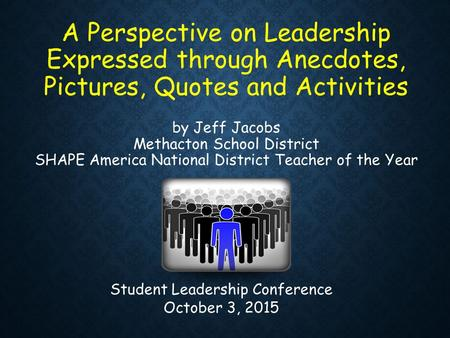A Perspective on Leadership Expressed through Anecdotes, Pictures, Quotes and Activities by Jeff Jacobs Methacton School District SHAPE America National.
