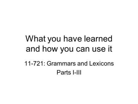 What you have learned and how you can use it 11-721: Grammars and Lexicons Parts I-III.