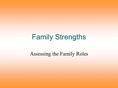 Family Strengths Assessing the Family Roles. Healthy families have high levels of the following: Trust, commitment, and respect for one another These.