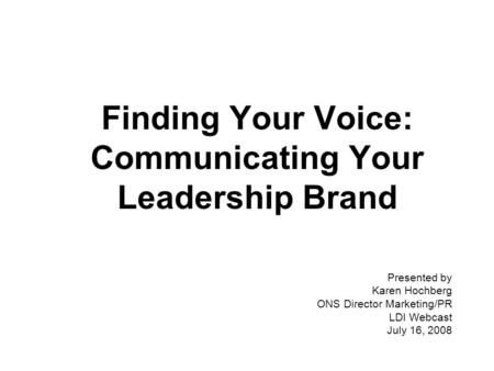 Finding Your Voice: Communicating Your Leadership Brand Presented by Karen Hochberg ONS Director Marketing/PR LDI Webcast July 16, 2008.