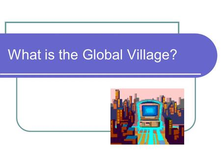 What is the Global Village?. Human Connections Marshall McLuhan was a Canadian educator, philosopher and scholar. He coined the term Global village in.