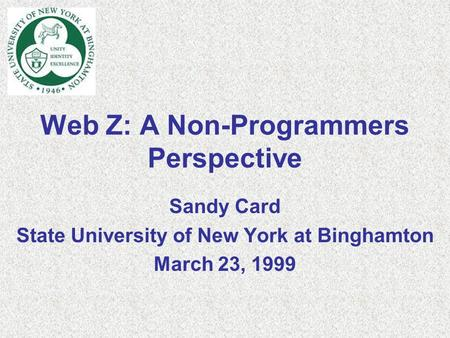 Web Z: A Non-Programmers Perspective Sandy Card State University of New York at Binghamton March 23, 1999.