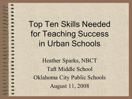 Top Ten Skills Needed for Teaching Success in Urban Schools Heather Sparks, NBCT Taft Middle School Oklahoma City Public Schools August 11, 2008.