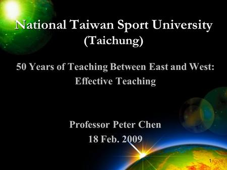1 National Taiwan Sport University (Taichung) 50 Years of Teaching Between East and West: Effective Teaching Professor Peter Chen 18 Feb. 2009.